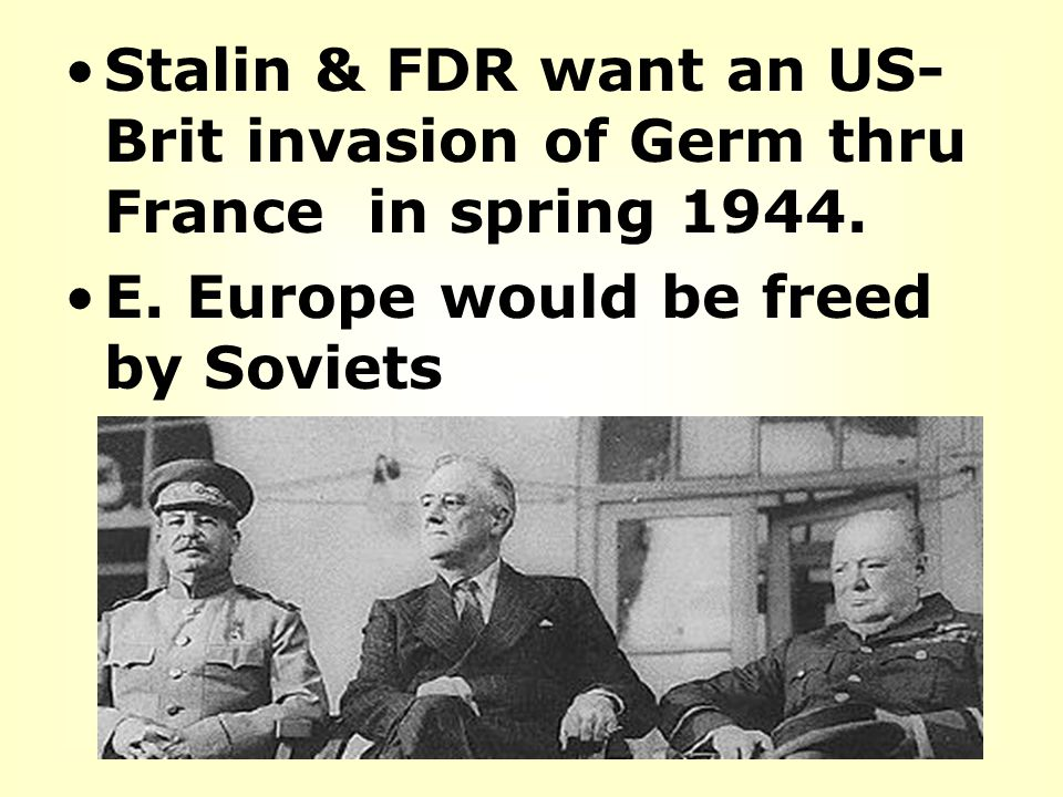 Stalin & FDR want an US-Brit invasion of Germ thru France in spring 1944.