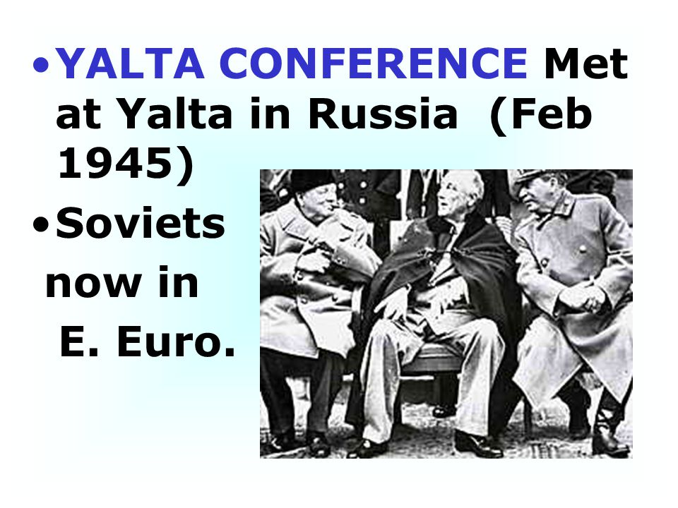 YALTA CONFERENCE Met at Yalta in Russia (Feb 1945)