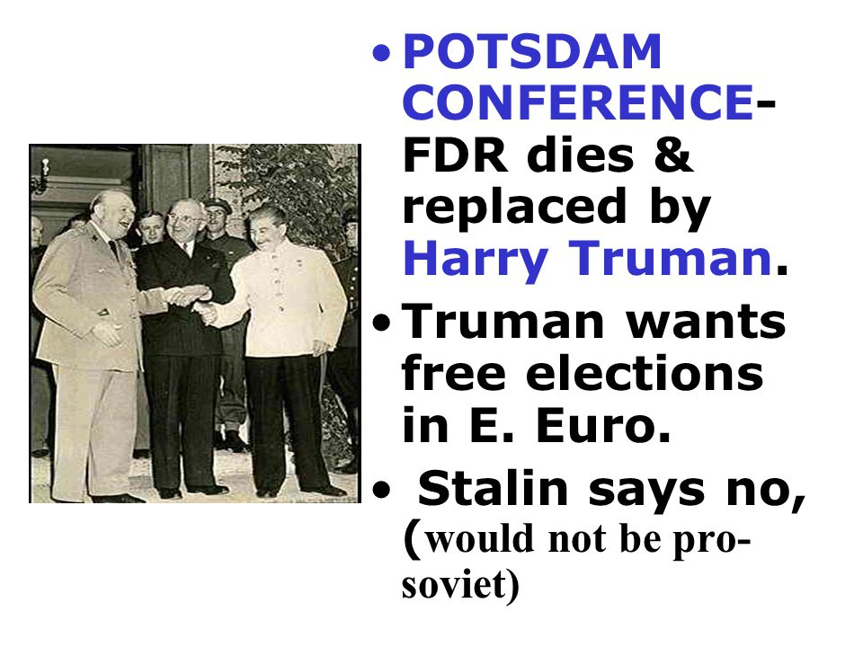 POTSDAM CONFERENCE- FDR dies & replaced by Harry Truman.