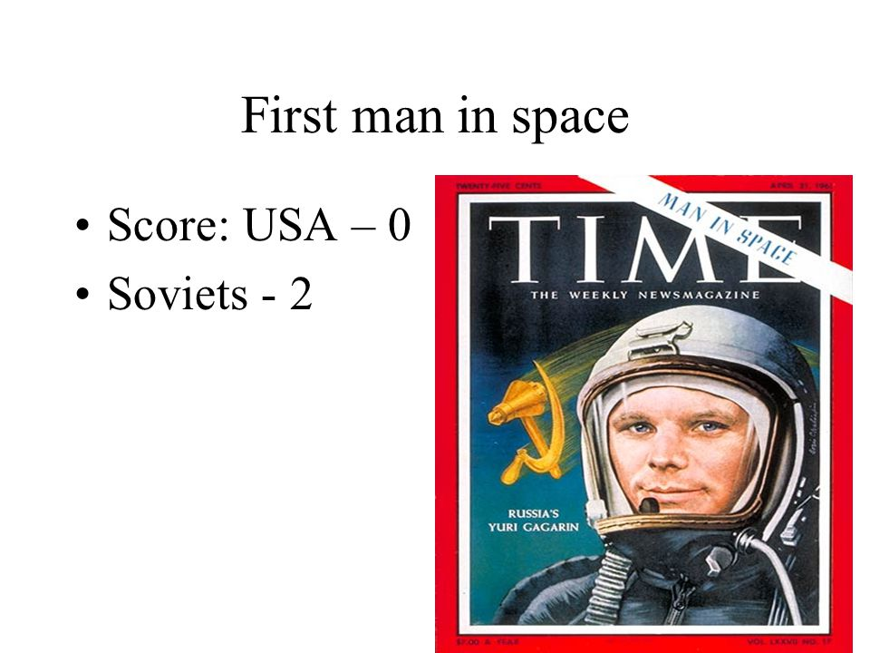 First man in space Score: USA – 0 Soviets - 2