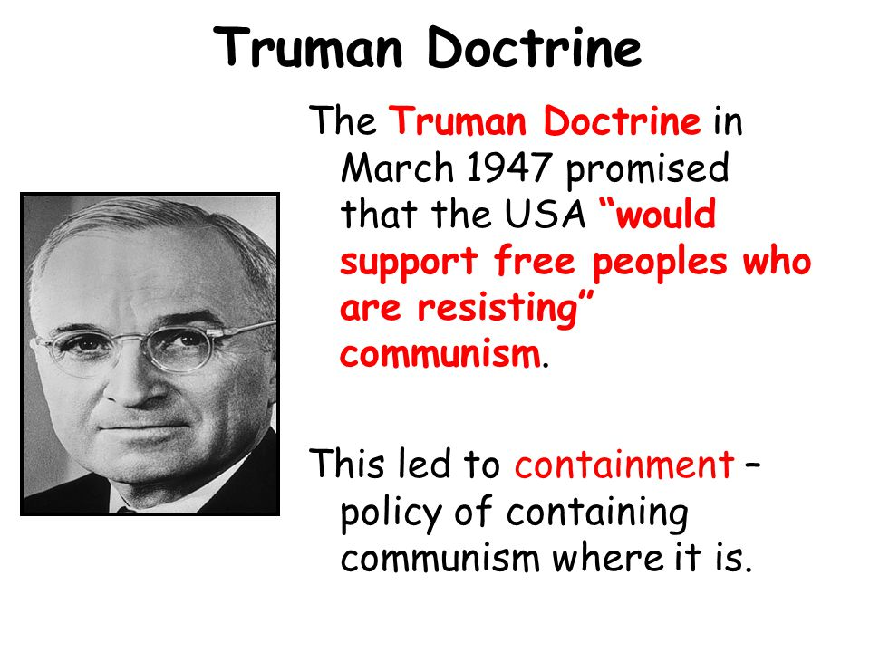 Truman Doctrine The Truman Doctrine in March 1947 promised that the USA would support free peoples who are resisting communism.