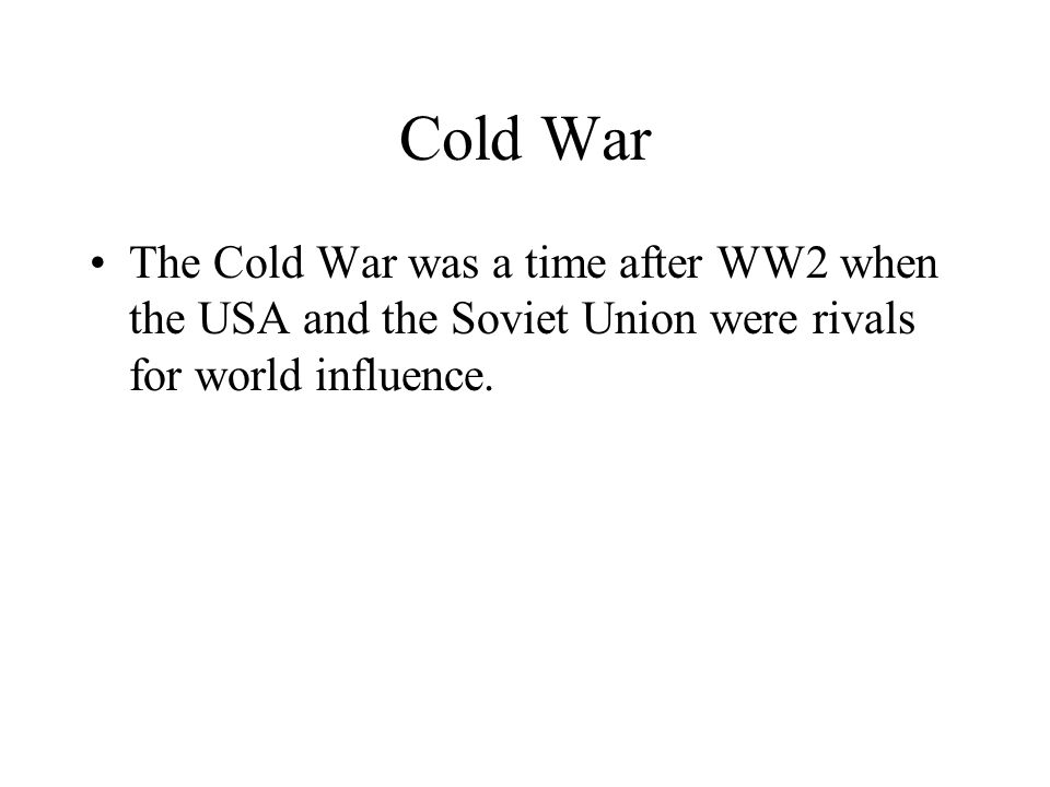 Cold War The Cold War was a time after WW2 when the USA and the Soviet Union were rivals for world influence.