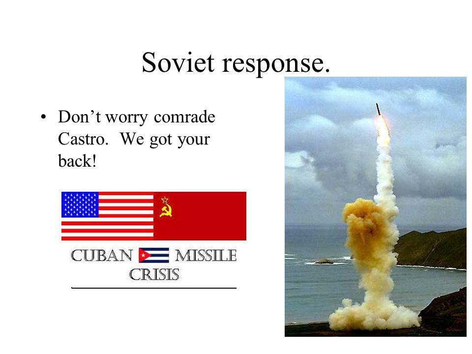 Soviet response. Don't worry comrade Castro. We got your back!