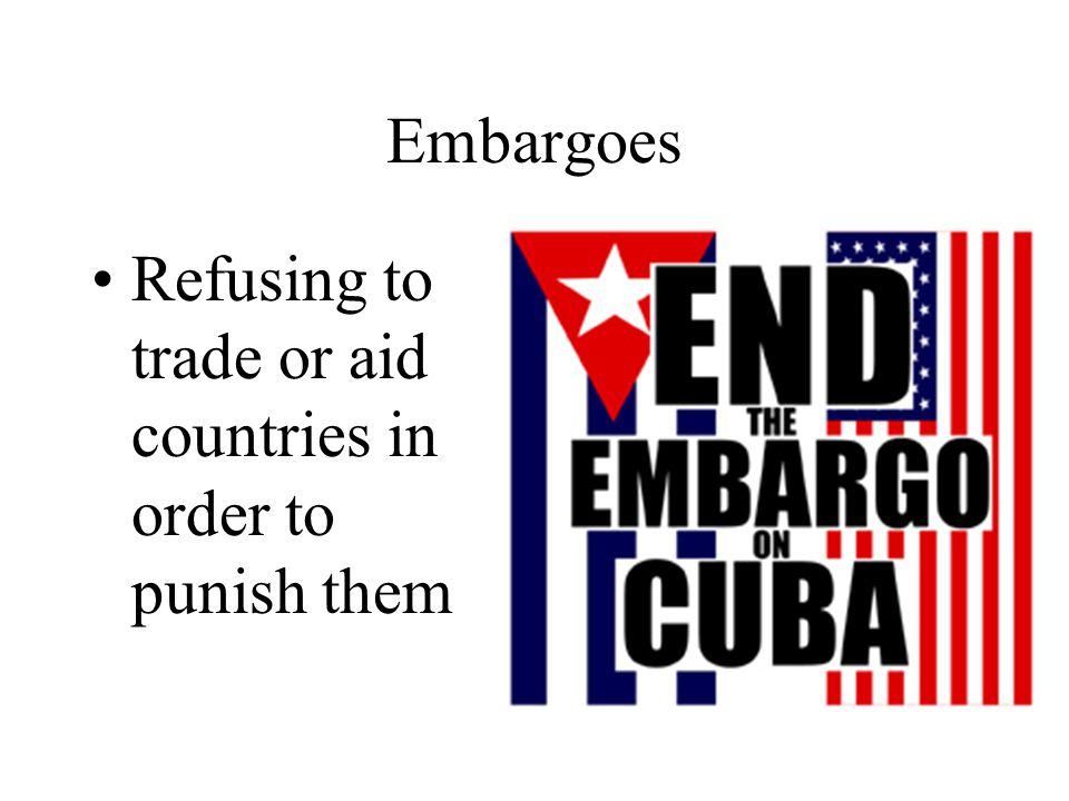 Embargoes Refusing to trade or aid countries in order to punish them