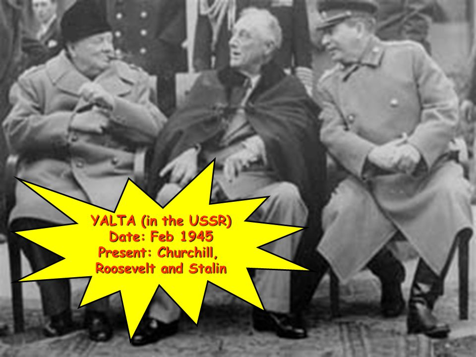 YALTA (in the USSR) Date: Feb 1945 Present: Churchill, Roosevelt and Stalin