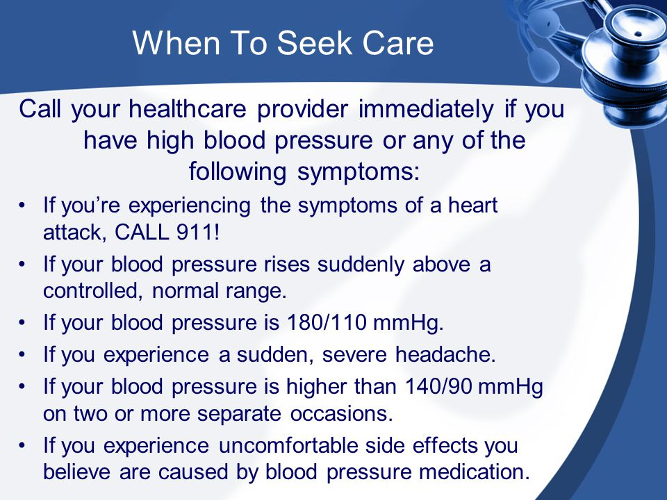When To Seek Care Call your healthcare provider immediately if you have high blood pressure or any of the following symptoms: