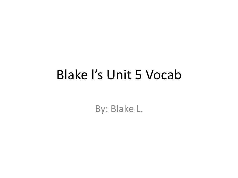 Blake l's Unit 5 Vocab By: Blake L.