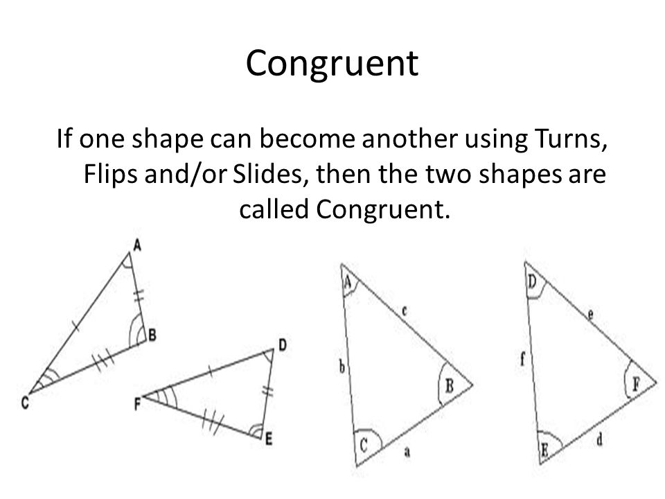 Congruent If one shape can become another using Turns, Flips and/or Slides, then the two shapes are called Congruent.