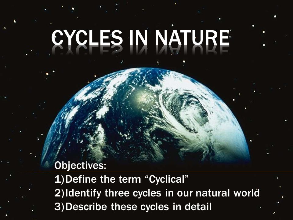 Cycles In Nature Objectives: Define the term Cyclical