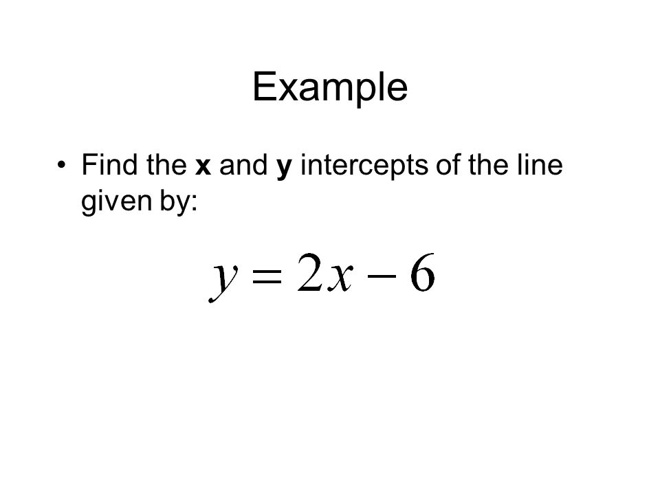 Example Find the x and y intercepts of the line given by: