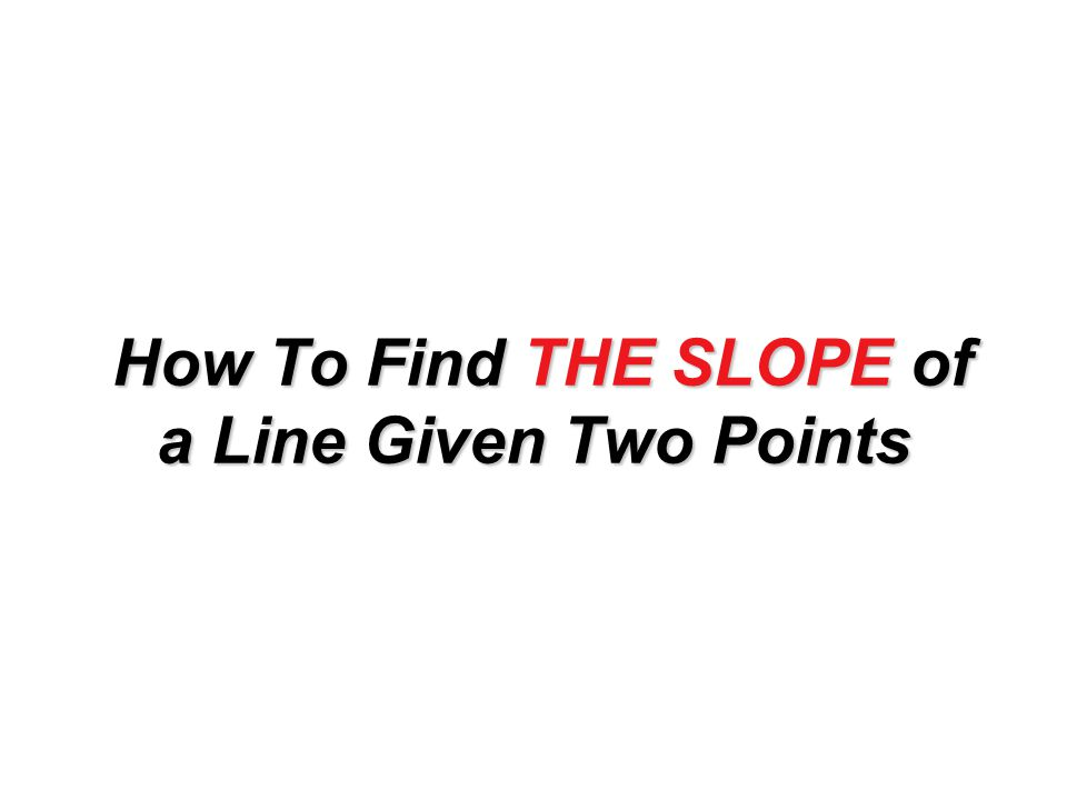 How To Find THE SLOPE of a Line Given Two Points