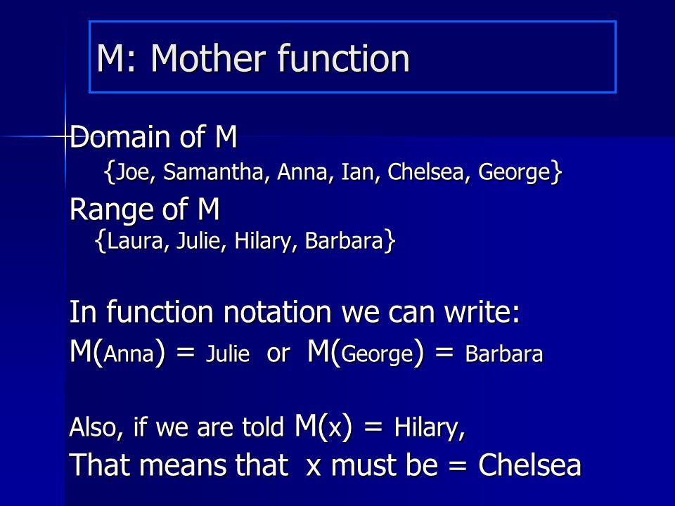 M: Mother function Domain of M {Joe, Samantha, Anna, Ian, Chelsea, George} Range of M {Laura, Julie, Hilary, Barbara}