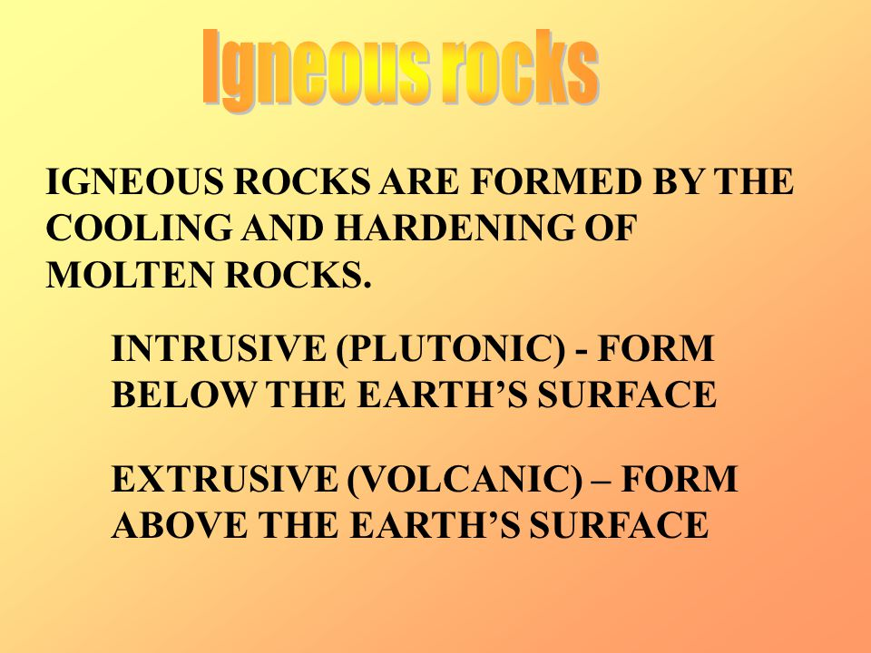 Igneous rocks IGNEOUS ROCKS ARE FORMED BY THE COOLING AND HARDENING OF MOLTEN ROCKS. INTRUSIVE (PLUTONIC) - FORM BELOW THE EARTH'S SURFACE.
