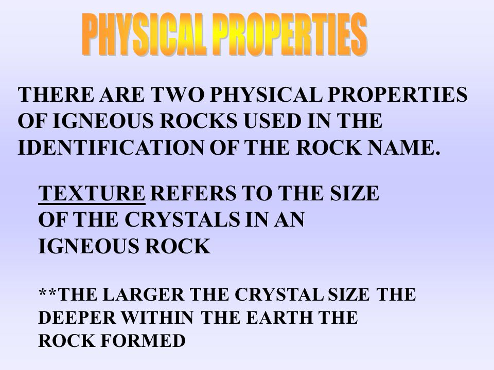 PHYSICAL PROPERTIES THERE ARE TWO PHYSICAL PROPERTIES OF IGNEOUS ROCKS USED IN THE IDENTIFICATION OF THE ROCK NAME.