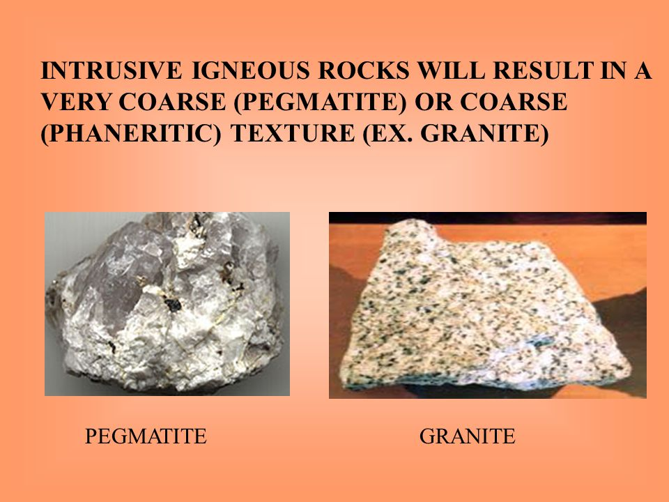 INTRUSIVE IGNEOUS ROCKS WILL RESULT IN A VERY COARSE (PEGMATITE) OR COARSE (PHANERITIC) TEXTURE (EX. GRANITE)