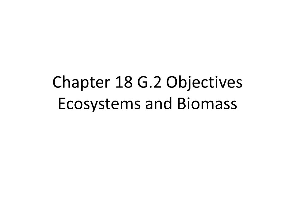 Chapter 18 G.2 Objectives Ecosystems and Biomass