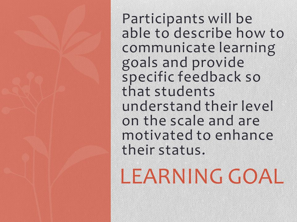 Participants will be able to describe how to communicate learning goals and provide specific feedback so that students understand their level on the scale and are motivated to enhance their status.