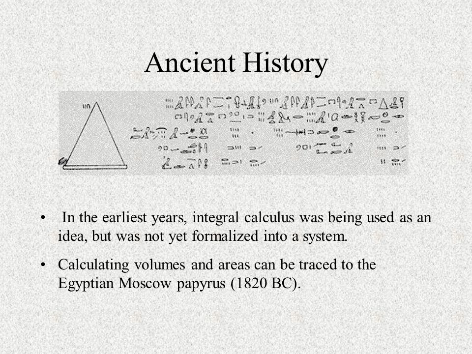 Ancient History In the earliest years, integral calculus was being used as an idea, but was not yet formalized into a system.