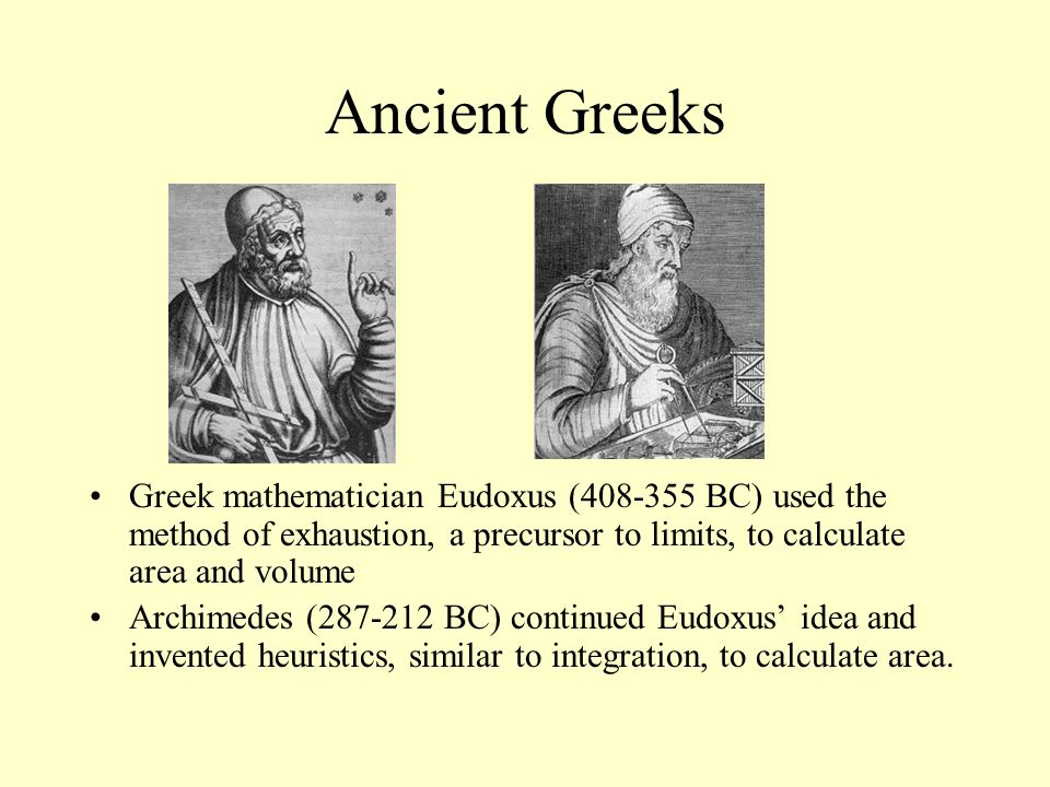 Ancient Greeks Greek mathematician Eudoxus (408-355 BC) used the method of exhaustion, a precursor to limits, to calculate area and volume.
