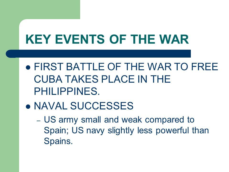 KEY EVENTS OF THE WAR FIRST BATTLE OF THE WAR TO FREE CUBA TAKES PLACE IN THE PHILIPPINES. NAVAL SUCCESSES.