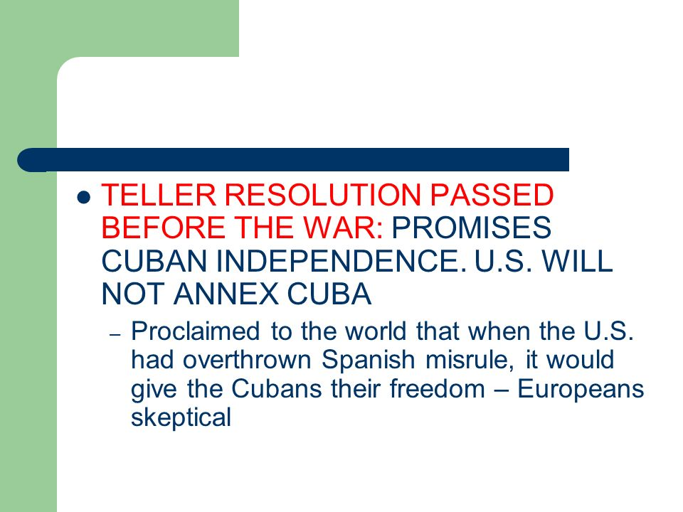 TELLER RESOLUTION PASSED BEFORE THE WAR: PROMISES CUBAN INDEPENDENCE. U.S. WILL NOT ANNEX CUBA