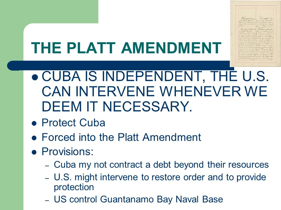 THE PLATT AMENDMENT CUBA IS INDEPENDENT, THE U.S. CAN INTERVENE WHENEVER WE DEEM IT NECESSARY. Protect Cuba.