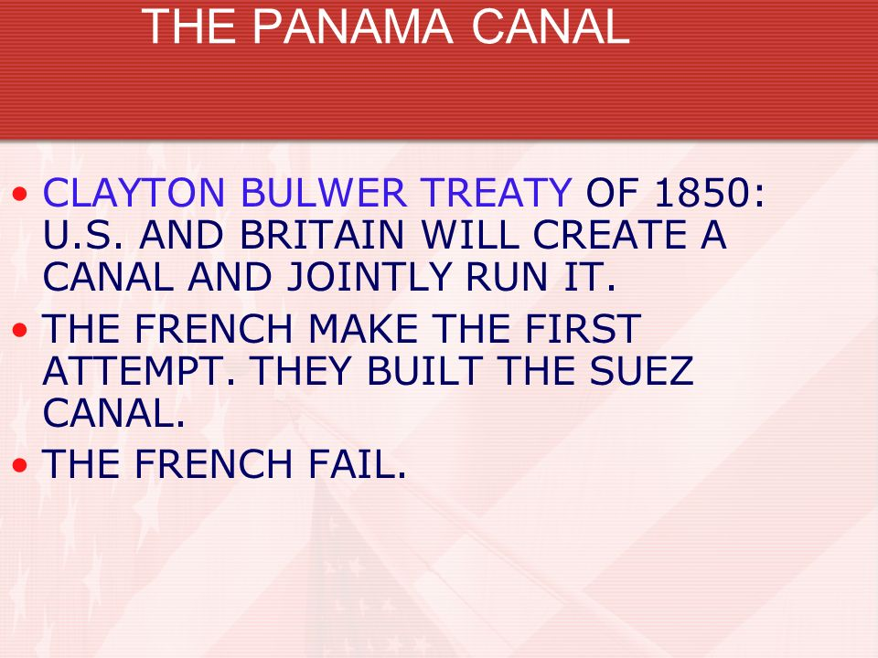 THE PANAMA CANAL CLAYTON BULWER TREATY OF 1850: U.S. AND BRITAIN WILL CREATE A CANAL AND JOINTLY RUN IT.