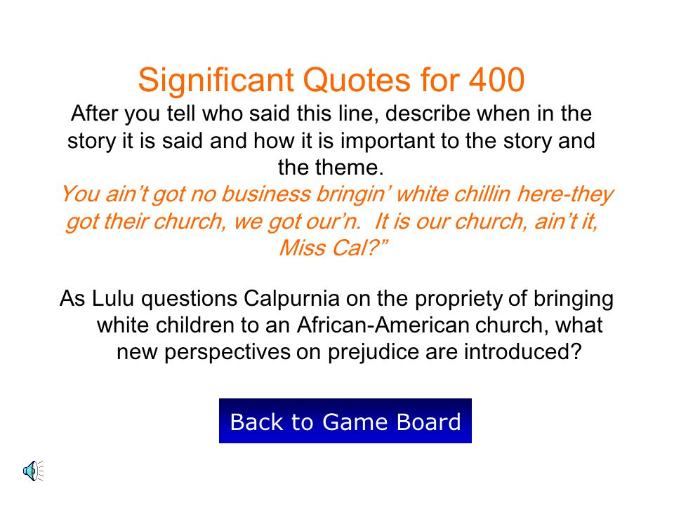Significant Quotes for 400 After you tell who said this line, describe when in the story it is said and how it is important to the story and the theme. You ain't got no business bringin' white chillin here-they got their church, we got our'n. It is our church, ain't it, Miss Cal