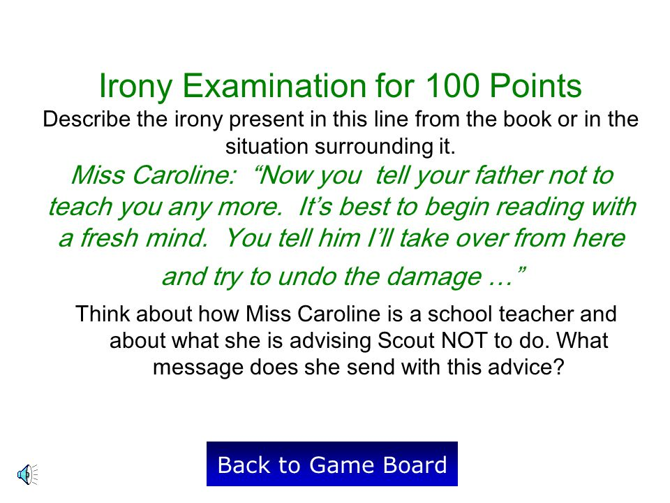 Irony Examination for 100 Points Describe the irony present in this line from the book or in the situation surrounding it. Miss Caroline: Now you tell your father not to teach you any more. It's best to begin reading with a fresh mind. You tell him I'll take over from here and try to undo the damage …