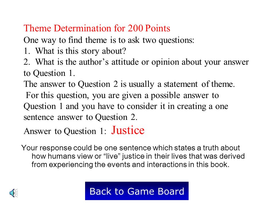 Theme Determination for 200 Points One way to find theme is to ask two questions: 1. What is this story about 2. What is the author's attitude or opinion about your answer to Question 1. The answer to Question 2 is usually a statement of theme. For this question, you are given a possible answer to Question 1 and you have to consider it in creating a one sentence answer to Question 2. Answer to Question 1: Justice