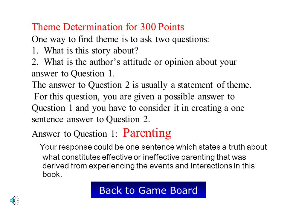 Theme Determination for 300 Points One way to find theme is to ask two questions: 1. What is this story about 2. What is the author's attitude or opinion about your answer to Question 1. The answer to Question 2 is usually a statement of theme. For this question, you are given a possible answer to Question 1 and you have to consider it in creating a one sentence answer to Question 2. Answer to Question 1: Parenting