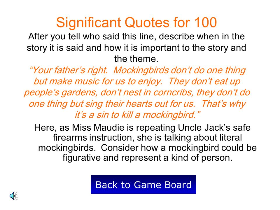 Significant Quotes for 100 After you tell who said this line, describe when in the story it is said and how it is important to the story and the theme. Your father's right. Mockingbirds don't do one thing but make music for us to enjoy. They don't eat up people's gardens, don't nest in corncribs, they don't do one thing but sing their hearts out for us. That's why it's a sin to kill a mockingbird.