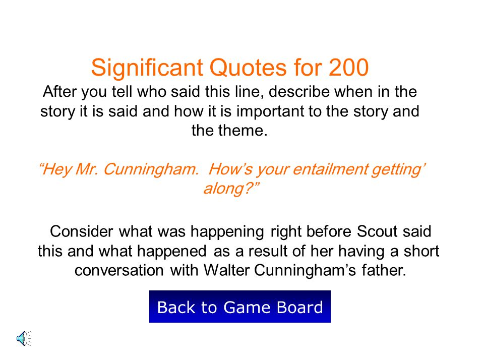 Significant Quotes for 200 After you tell who said this line, describe when in the story it is said and how it is important to the story and the theme. Hey Mr. Cunningham. How's your entailment getting' along
