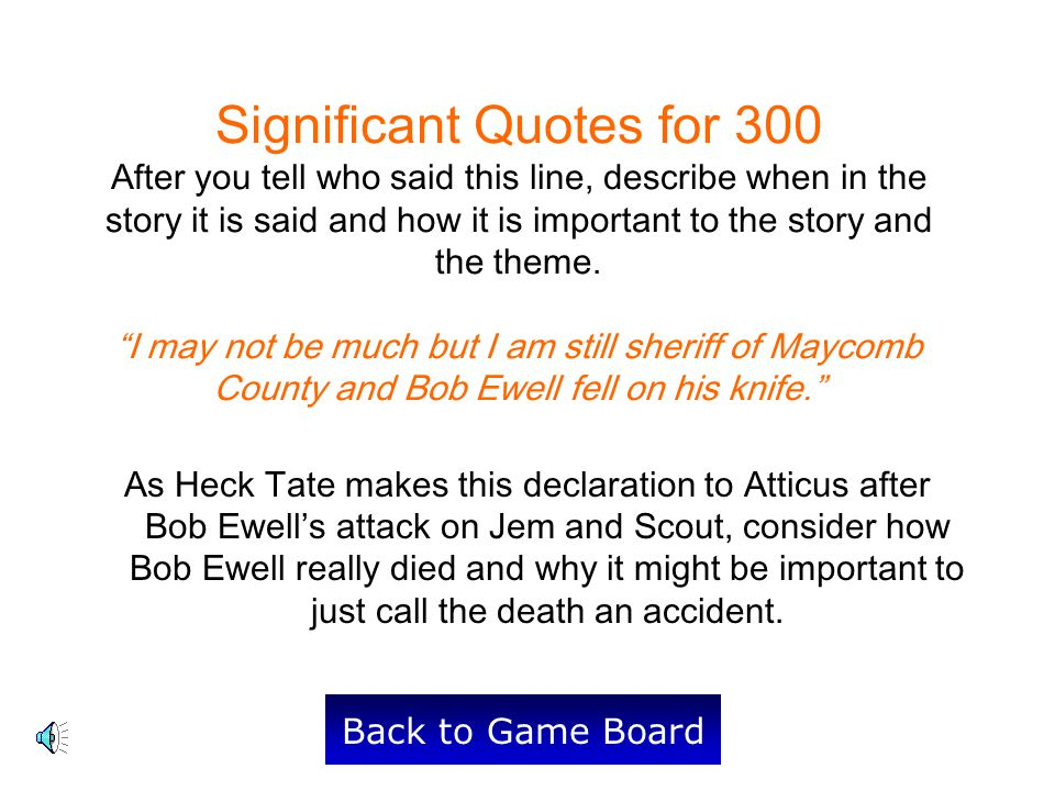 Significant Quotes for 300 After you tell who said this line, describe when in the story it is said and how it is important to the story and the theme. I may not be much but I am still sheriff of Maycomb County and Bob Ewell fell on his knife.