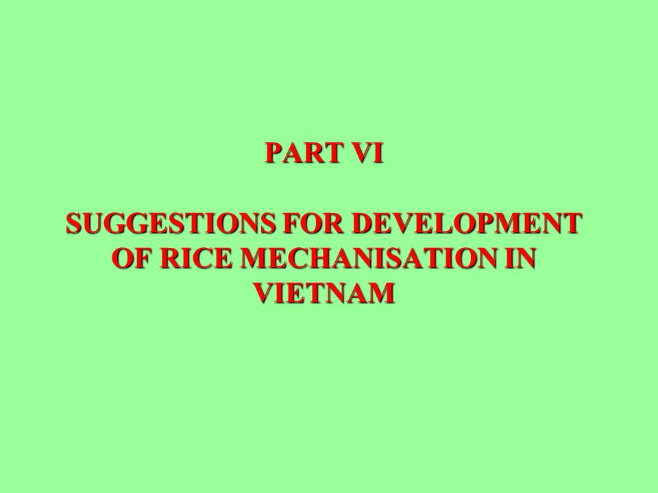 PART VI SUGGESTIONS FOR DEVELOPMENT OF RICE MECHANISATION IN VIETNAM