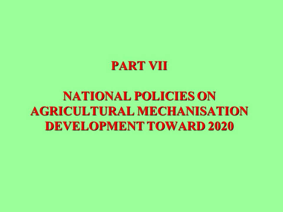 PART VII NATIONAL POLICIES ON AGRICULTURAL MECHANISATION DEVELOPMENT TOWARD 2020