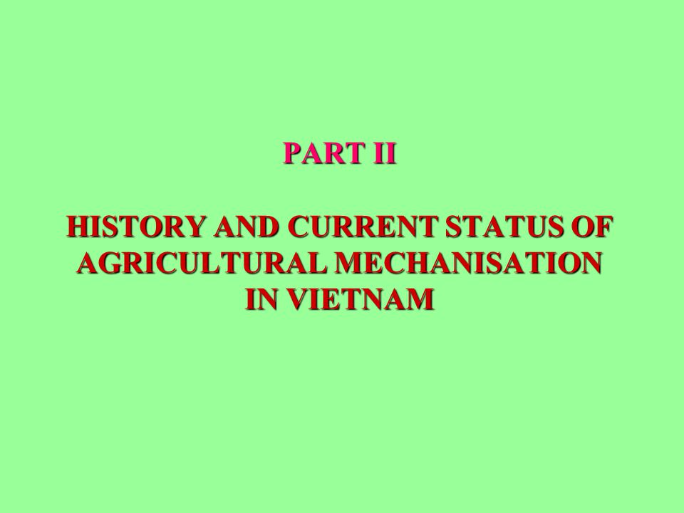 PART II HISTORY AND CURRENT STATUS OF AGRICULTURAL MECHANISATION IN VIETNAM