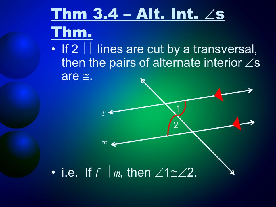 Thm 3.4 – Alt. Int. s Thm. If 2  lines are cut by a transversal, then the pairs of alternate interior s are .