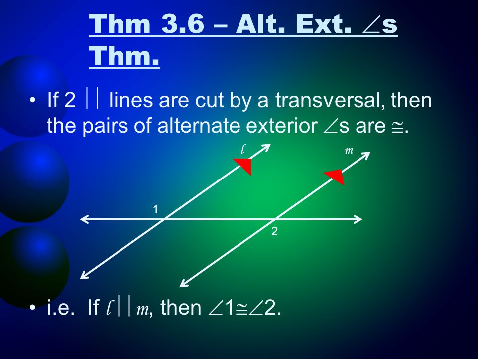 Thm 3.6 – Alt. Ext. s Thm. If 2  lines are cut by a transversal, then the pairs of alternate exterior s are .