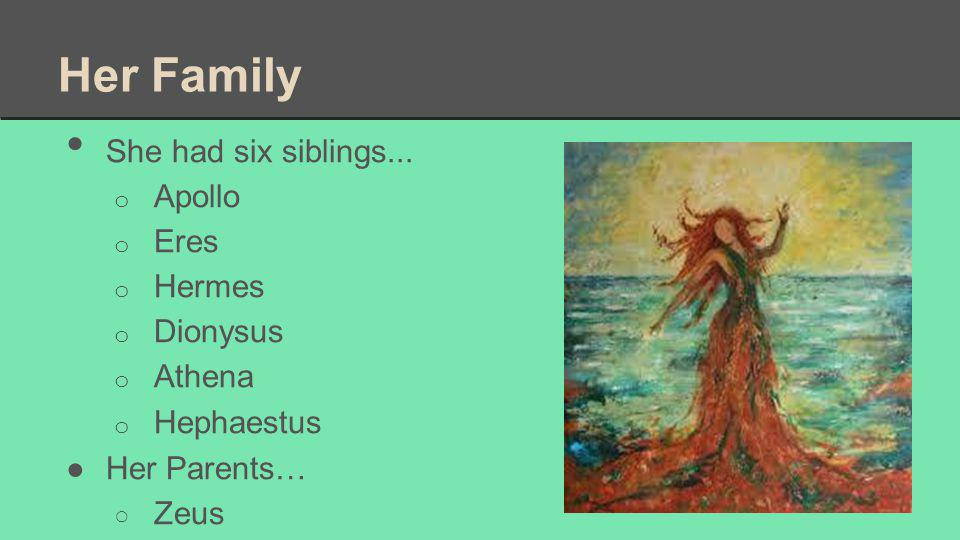 Her Family She had six siblings... Apollo Eres Hermes Dionysus Athena