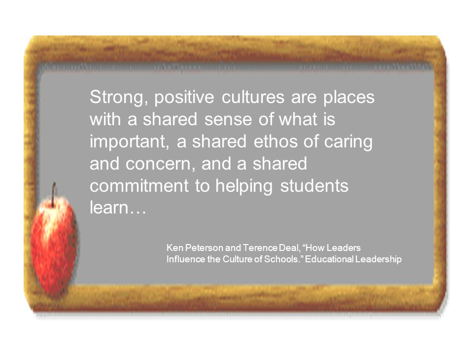 Strong, positive cultures are places with a shared sense of what is important, a shared ethos of caring and concern, and a shared commitment to helping students learn…
