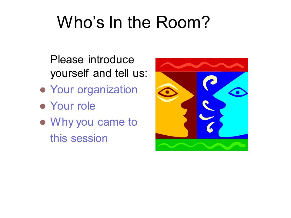 Who's In the Room Please introduce yourself and tell us: