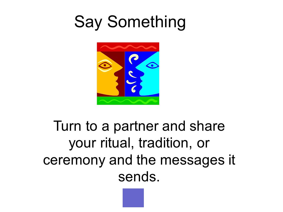Say Something Turn to a partner and share your ritual, tradition, or ceremony and the messages it sends.