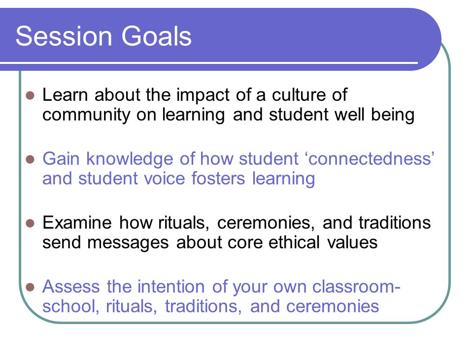Session Goals Learn about the impact of a culture of community on learning and student well being.