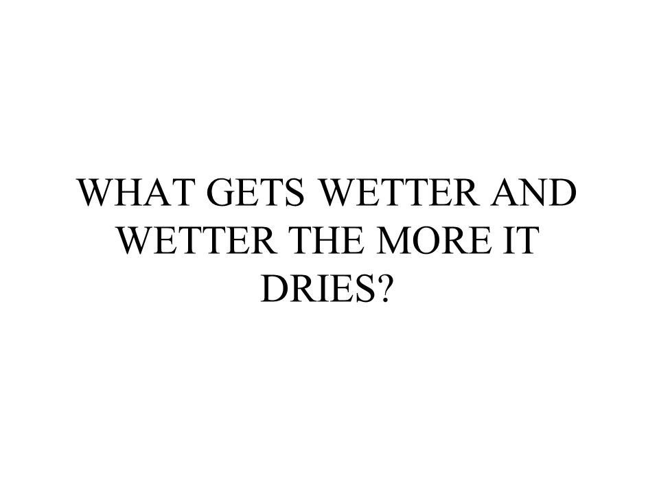 WHAT GETS WETTER AND WETTER THE MORE IT DRIES