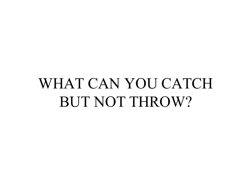 WHAT CAN YOU CATCH BUT NOT THROW