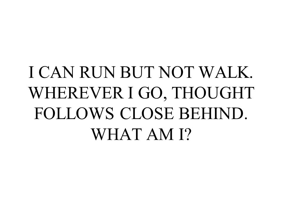 I CAN RUN BUT NOT WALK. WHEREVER I GO, THOUGHT FOLLOWS CLOSE BEHIND