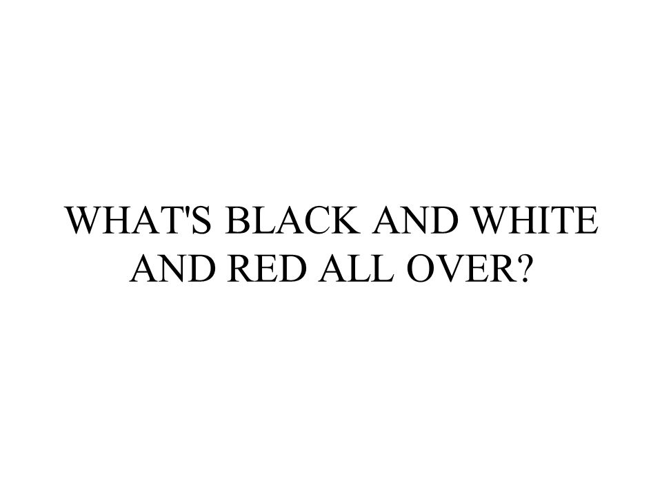 WHAT S BLACK AND WHITE AND RED ALL OVER