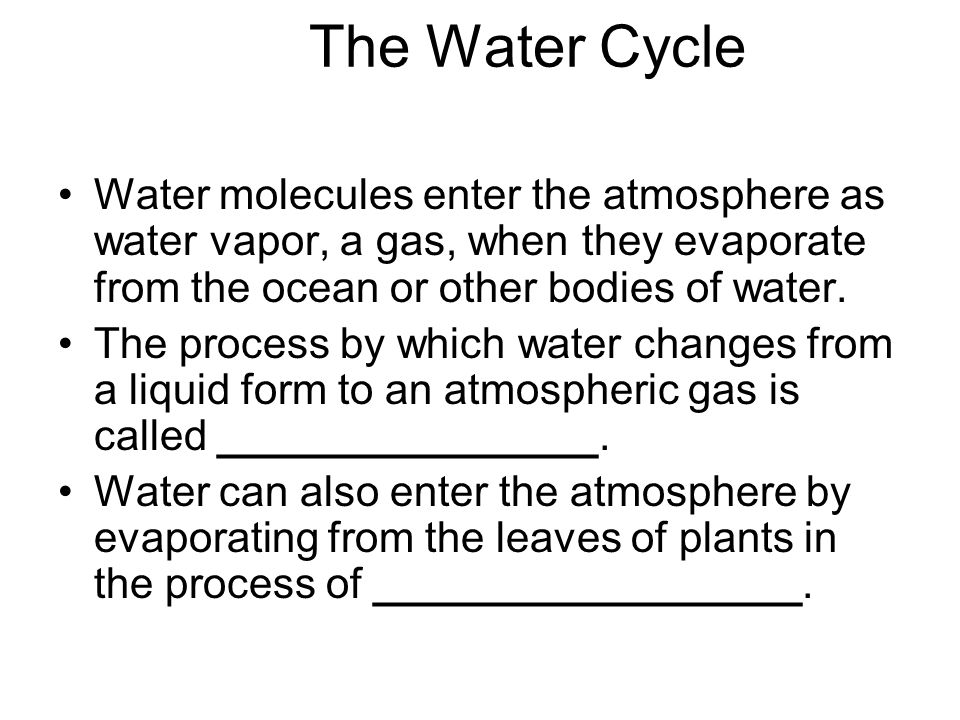 The Water Cycle Water molecules enter the atmosphere as water vapor, a gas, when they evaporate from the ocean or other bodies of water.