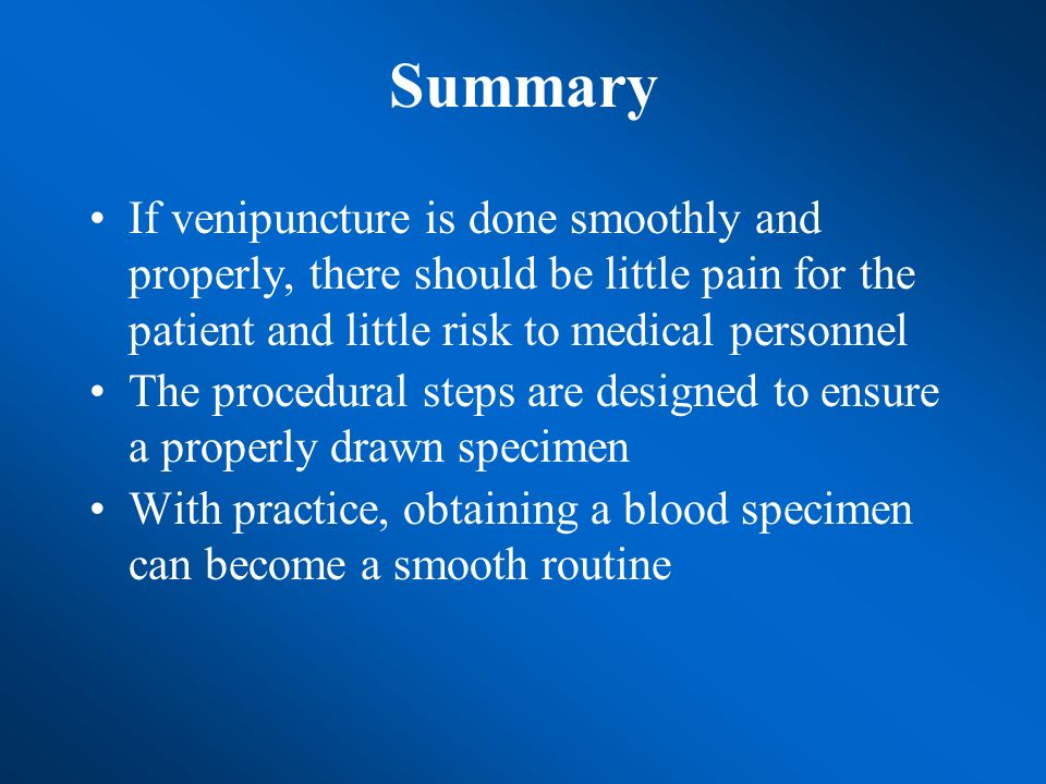 Summary If venipuncture is done smoothly and properly, there should be little pain for the patient and little risk to medical personnel.